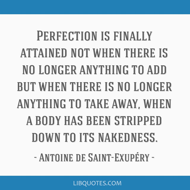 Perfection is finally attained not when there is no longer anything to add but when there is no longer anything to take away, when a body has been...