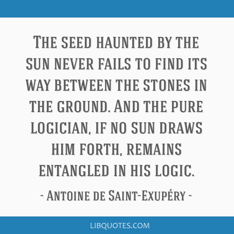 The seed haunted by the sun never fails to find its way between the stones in the ground. And the pure logician, if no sun draws him forth, remains...