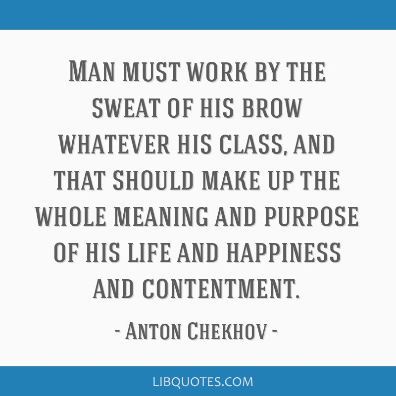 Man must work by the sweat of his brow whatever his class, and that should make up the whole meaning and purpose of his life and happiness and...