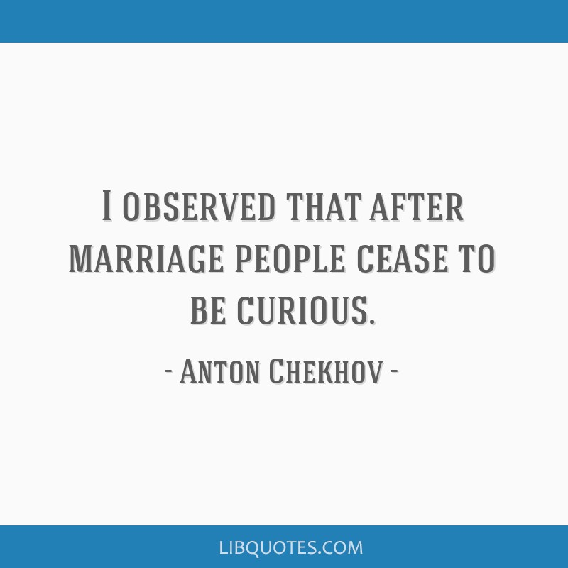 I observed that after marriage people cease to be curious.