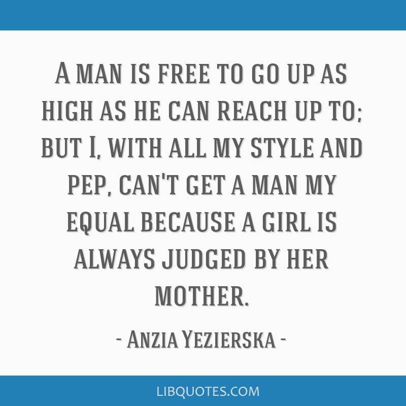 A man is free to go up as high as he can reach up to; but I, with all my style and pep, can't get a man my equal because a girl is always judged by...