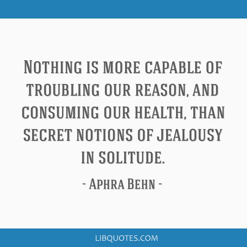 Nothing is more capable of troubling our reason, and consuming our health, than secret notions of jealousy in solitude.