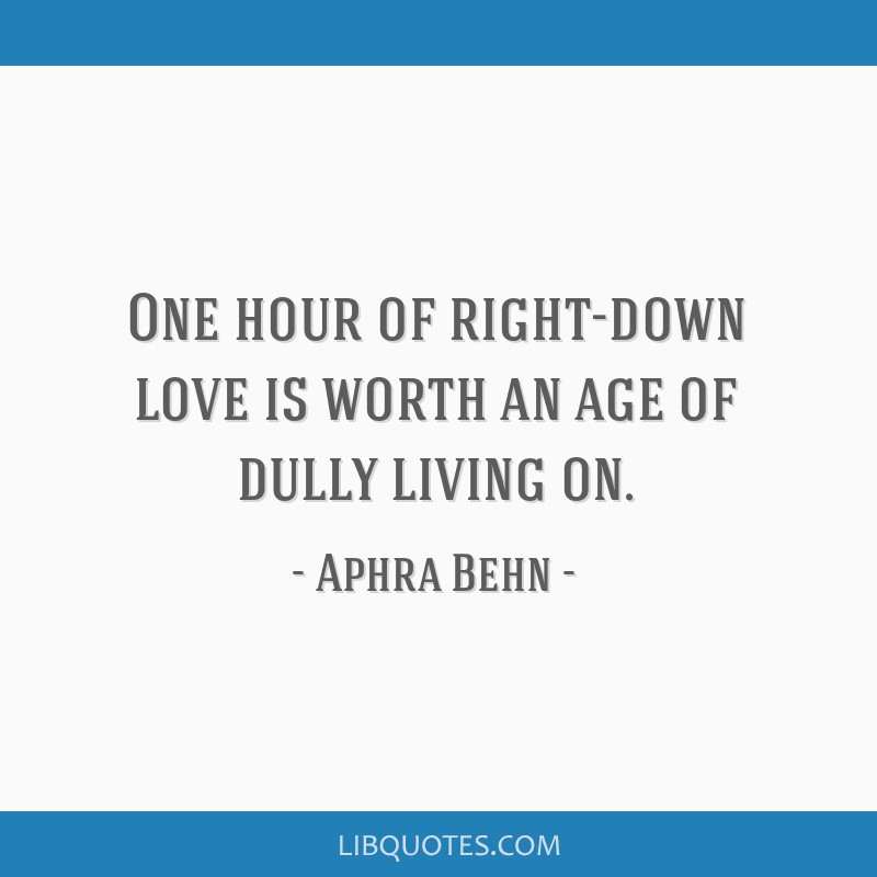 One hour of right-down love is worth an age of dully living on.