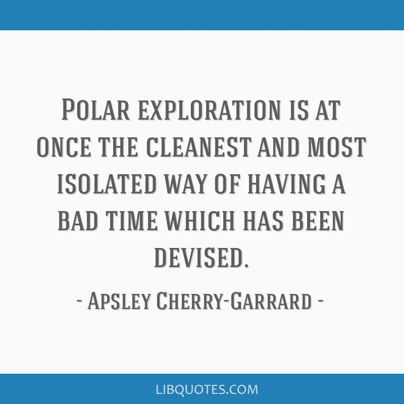 Polar exploration is at once the cleanest and most isolated way of having a bad time which has been devised.
