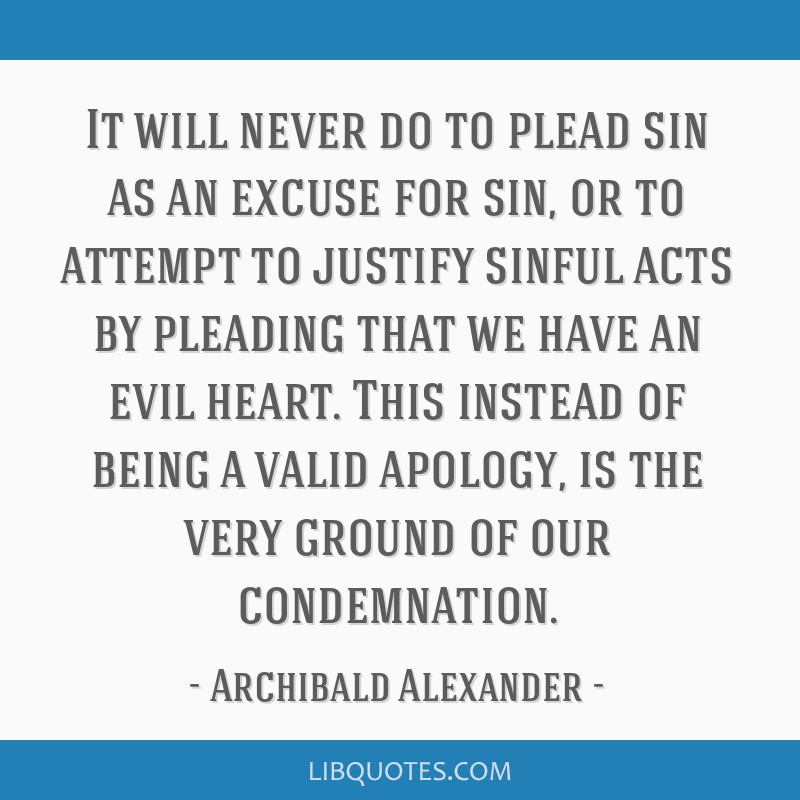 It will never do to plead sin as an excuse for sin, or to attempt to justify sinful acts by pleading that we have an evil heart. This instead of...