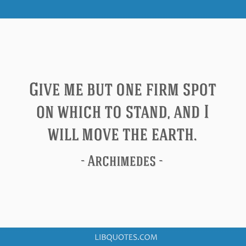 Give me but one firm spot on which to stand, and I will move the earth.
