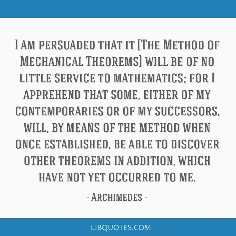 I am persuaded that it [The Method of Mechanical Theorems] will be of no little service to mathematics; for I apprehend that some, either of my...