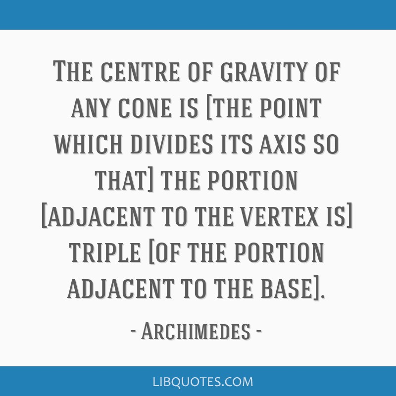 The centre of gravity of any cone is [the point which divides its axis so that] the portion [adjacent to the vertex is] triple [of the portion...