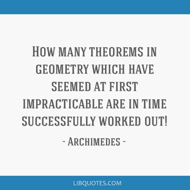 How many theorems in geometry which have seemed at first impracticable are in time successfully worked out!