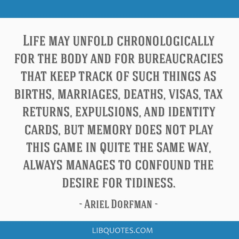 Life may unfold chronologically for the body and for bureaucracies that keep track of such things as births, marriages, deaths, visas, tax returns,...