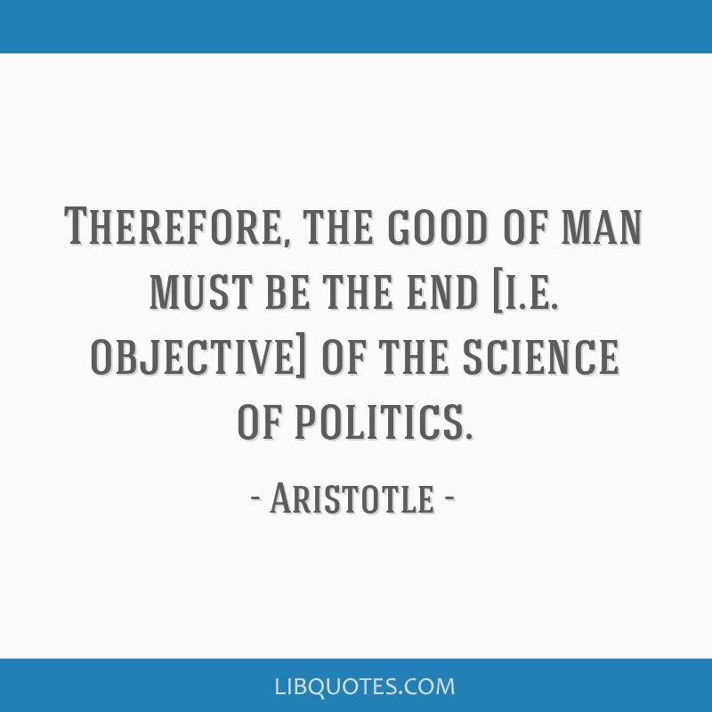 Therefore, the good of man must be the end [i.e. objective] of the science of politics.