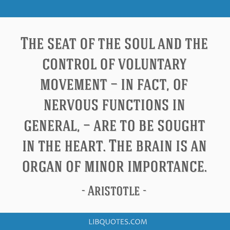 The seat of the soul and the control of voluntary movement — in fact, of nervous functions in general, — are to be sought in the heart. The brain ...