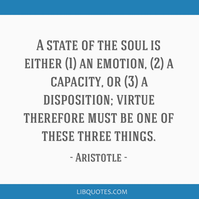 A state of the soul is either (1) an emotion, (2) a capacity, or (3) a disposition; virtue therefore must be one of these three things.