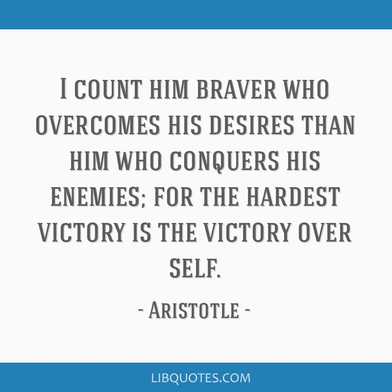I count him braver who overcomes his desires than him who conquers his enemies; for the hardest victory is the victory over self.