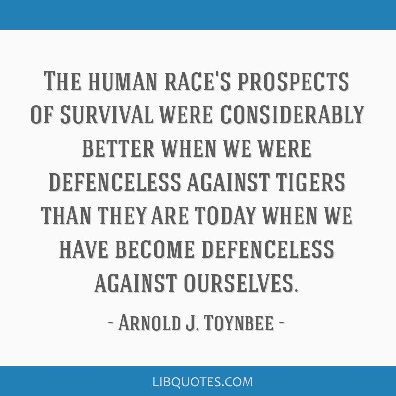 The human race's prospects of survival were considerably better when we were defenceless against tigers than they are today when we have become...