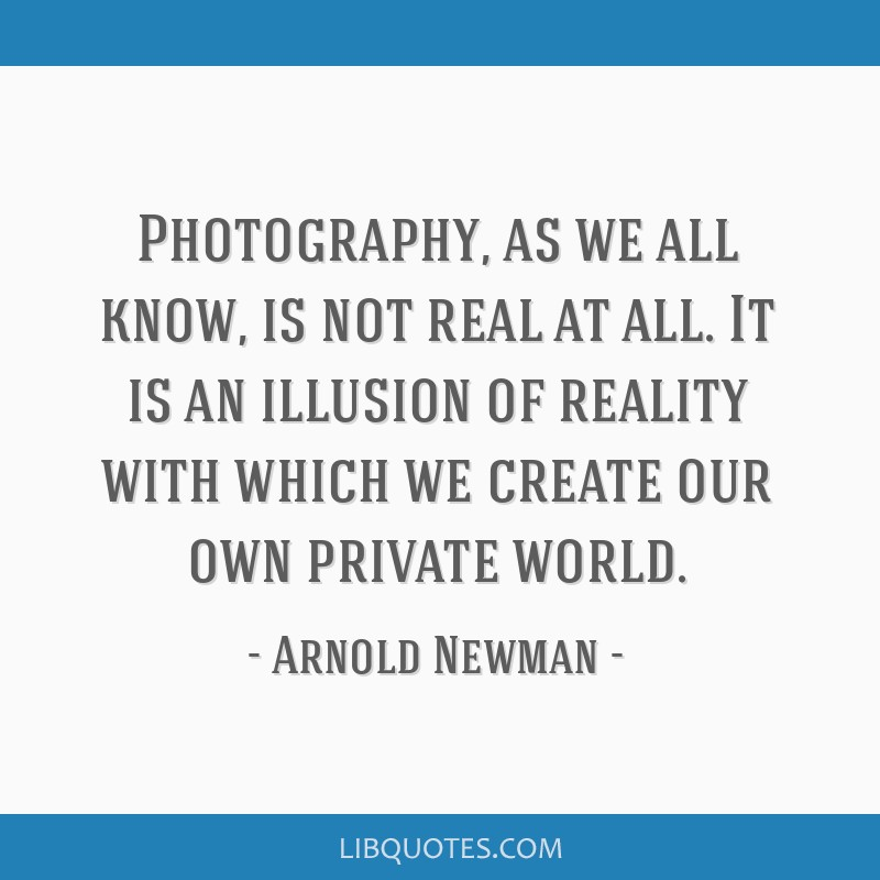 Photography, as we all know, is not real at all. It is an illusion of reality with which we create our own private world.