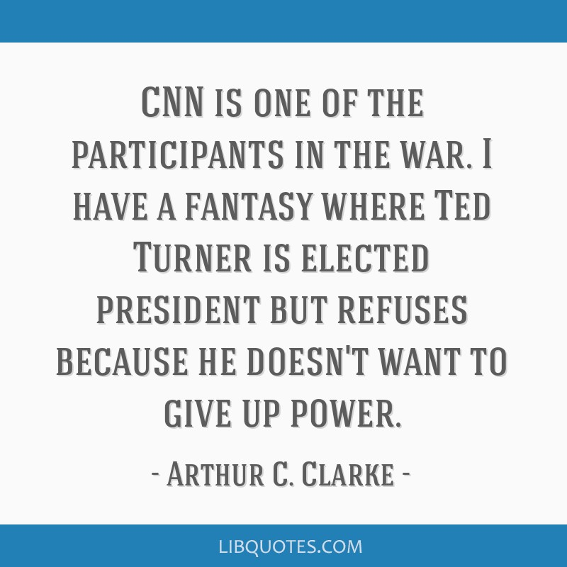 CNN is one of the participants in the war. I have a fantasy where Ted Turner is elected president but refuses because he doesn't want to give up...