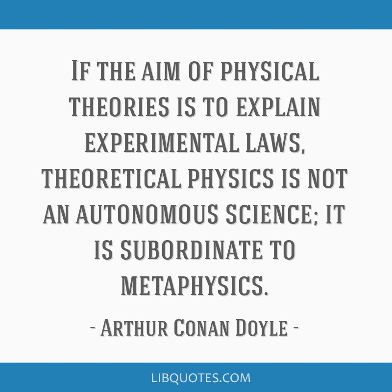 If the aim of physical theories is to explain experimental laws, theoretical physics is not an autonomous science; it is subordinate to metaphysics.