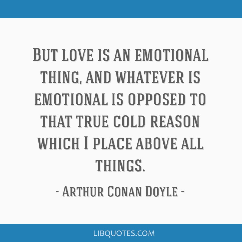 But love is an emotional thing, and whatever is emotional is opposed to that true cold reason which I place above all things.