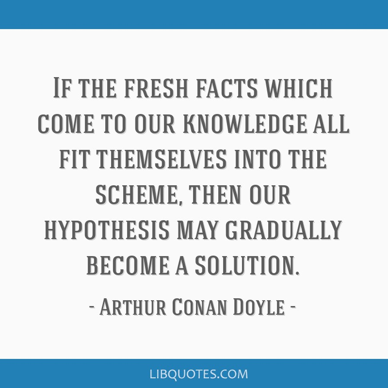 If the fresh facts which come to our knowledge all fit themselves into the scheme, then our hypothesis may gradually become a solution.