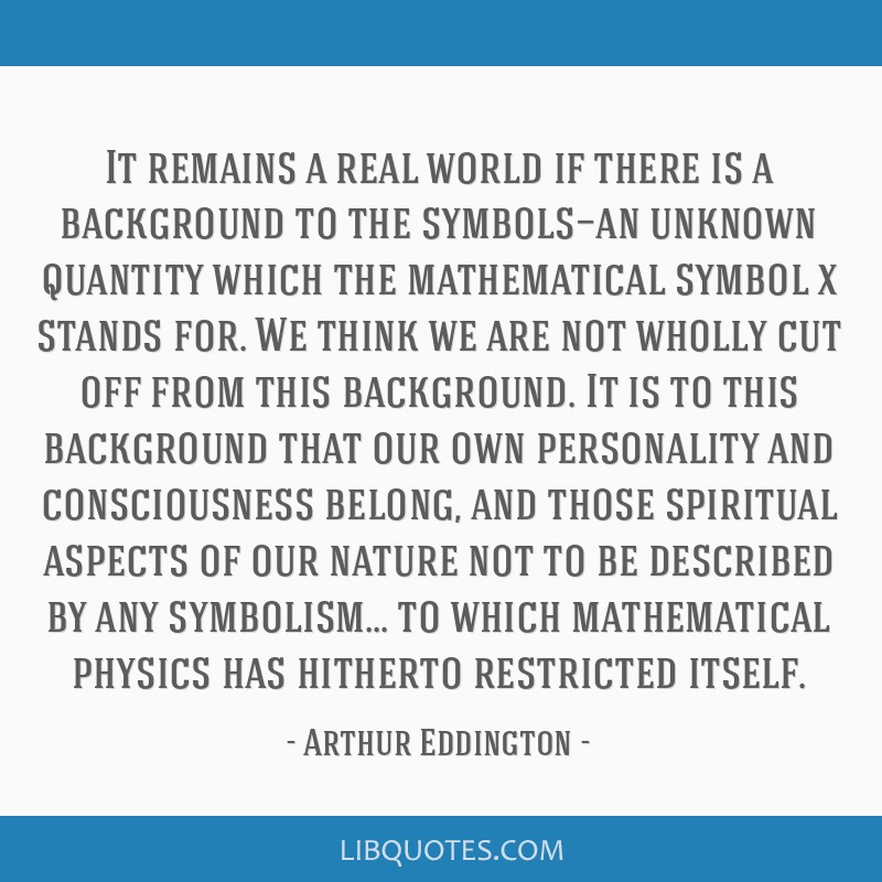 It remains a real world if there is a background to the symbols—an unknown quantity which the mathematical symbol x stands for. We think we are not ...