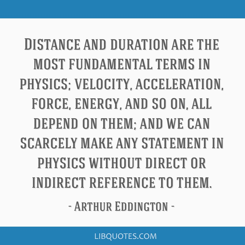 Distance and duration are the most fundamental terms in physics; velocity, acceleration, force, energy, and so on, all depend on them; and we can...