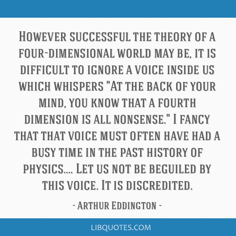 However successful the theory of a four-dimensional world may be, it is difficult to ignore a voice inside us which whispers At the back of your...