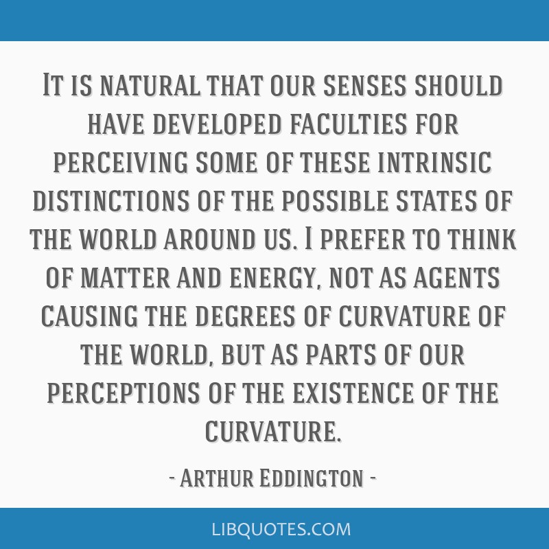 It is natural that our senses should have developed faculties for perceiving some of these intrinsic distinctions of the possible states of the world ...