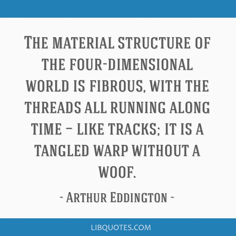 The material structure of the four-dimensional world is fibrous, with the threads all running along time — like tracks; it is a tangled warp...