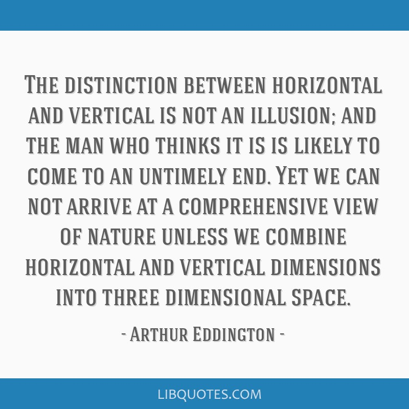The distinction between horizontal and vertical is not an illusion; and the man who thinks it is is likely to come to an untimely end. Yet we can not ...