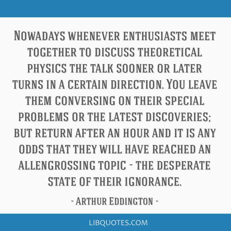 Nowadays whenever enthusiasts meet together to discuss theoretical physics the talk sooner or later turns in a certain direction. You leave them...