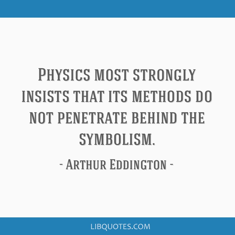 Physics most strongly insists that its methods do not penetrate behind the symbolism.