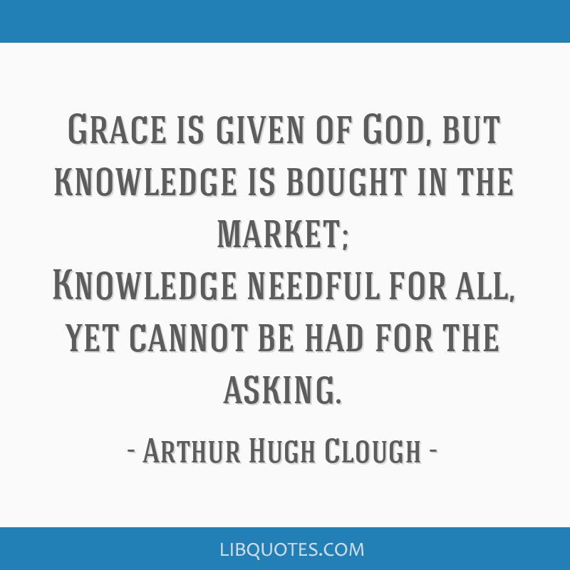 Grace is given of God, but knowledge is bought in the market; Knowledge needful for all, yet cannot be had for the asking.