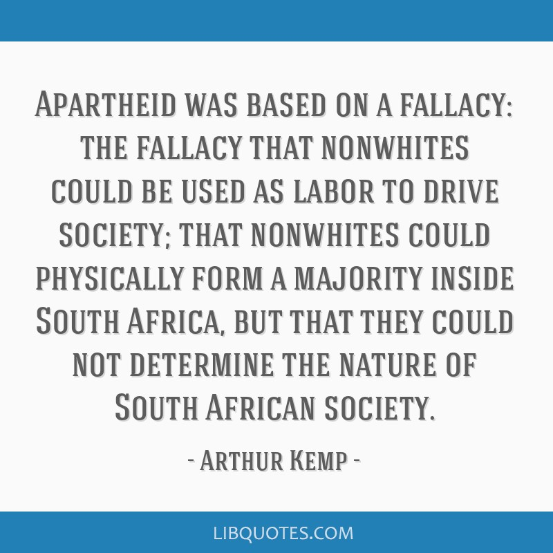 Apartheid was based on a fallacy: the fallacy that nonwhites could be used as labor to drive society; that nonwhites could physically form a majority ...