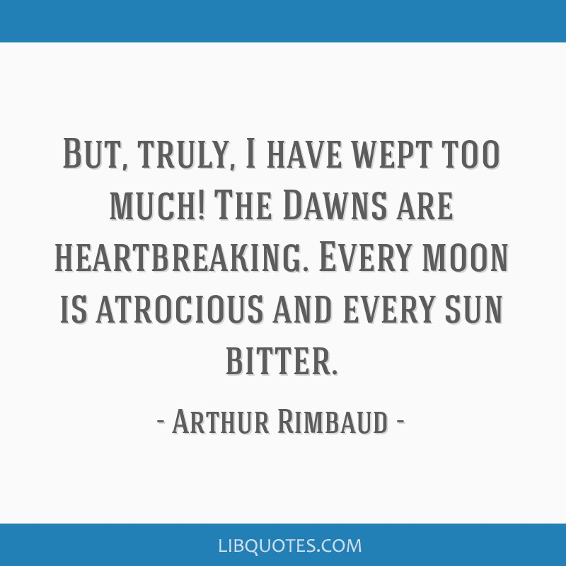 But, truly, I have wept too much! The Dawns are heartbreaking. Every moon is atrocious and every sun bitter.