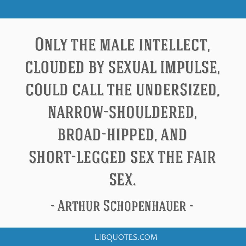 Only the male intellect, clouded by sexual impulse, could call the undersized, narrow-shouldered, broad-hipped, and short-legged sex the fair sex.