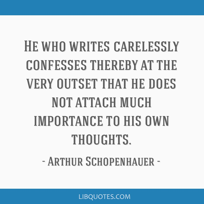 He who writes carelessly confesses thereby at the very outset that he does not attach much importance to his own thoughts.