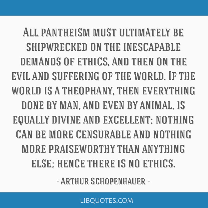 All pantheism must ultimately be shipwrecked on the inescapable demands of ethics, and then on the evil and suffering of the world. If the world is a ...