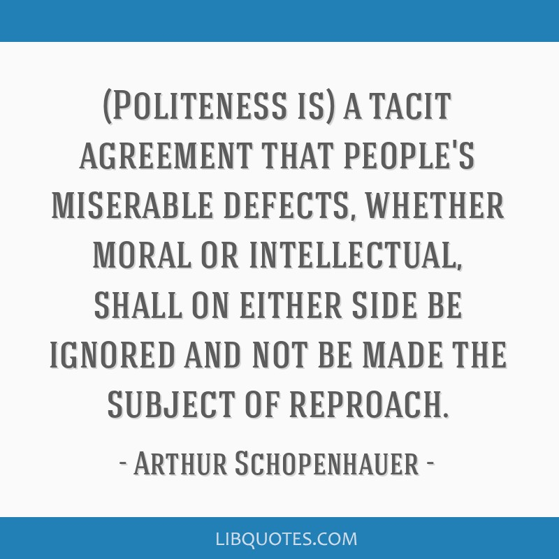 (Politeness is) a tacit agreement that people's miserable defects, whether moral or intellectual, shall on either side be ignored and not be made the ...