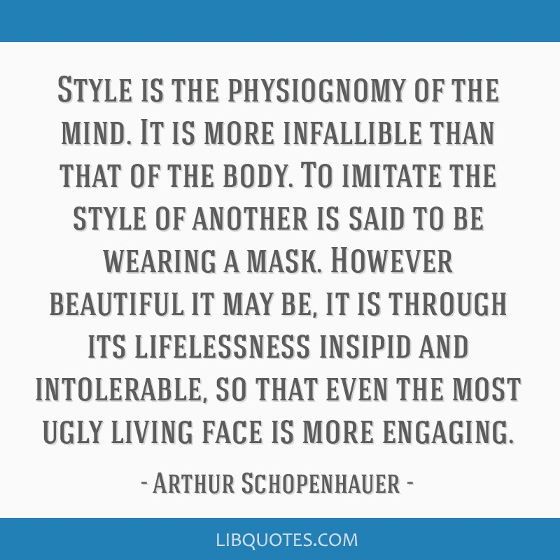 Style is the physiognomy of the mind. It is more infallible than that of the body. To imitate the style of another is said to be wearing a mask....