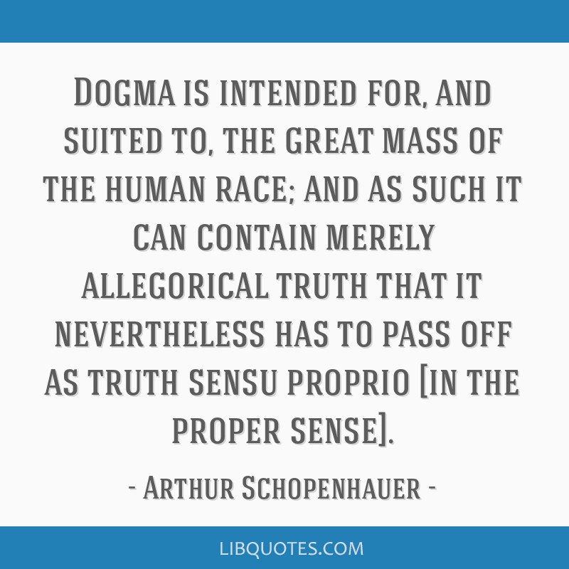 Dogma is intended for, and suited to, the great mass of the human race; and as such it can contain merely allegorical truth that it nevertheless has...
