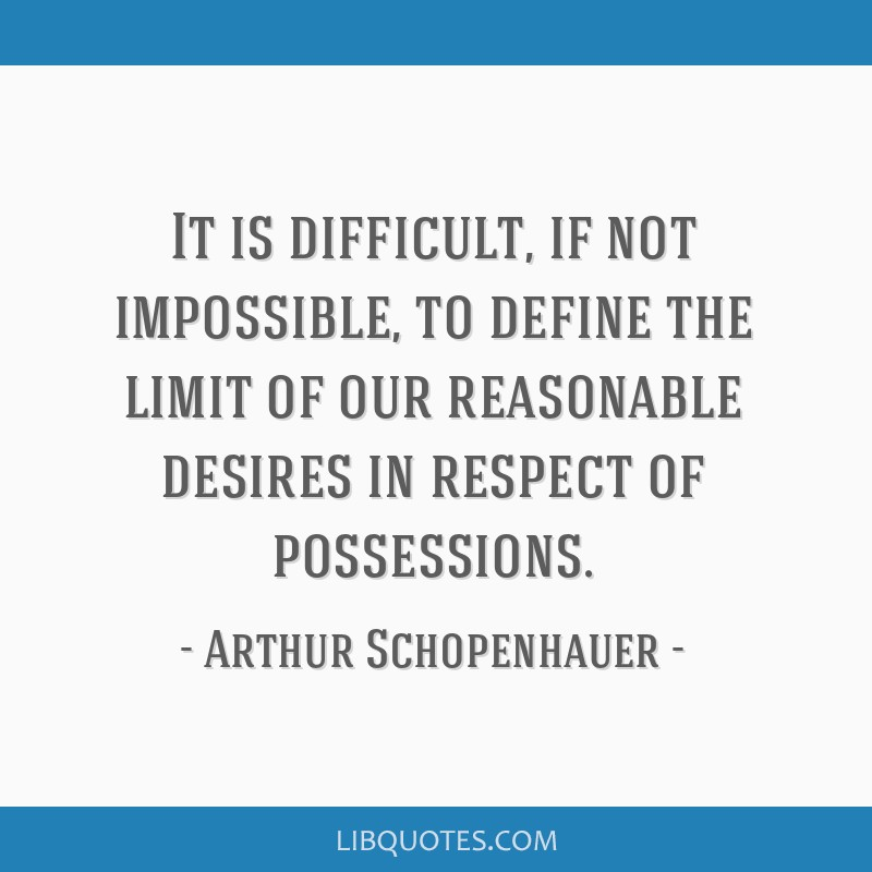 It is difficult, if not impossible, to define the limit of our reasonable desires in respect of possessions.