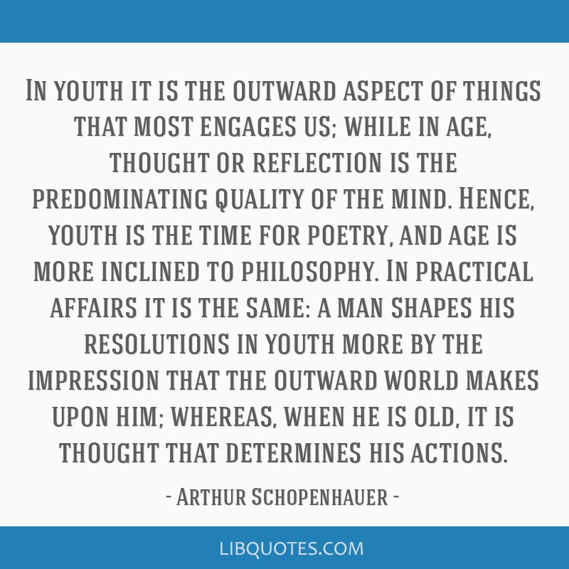 In youth it is the outward aspect of things that most engages us; while in age, thought or reflection is the predominating quality of the mind....