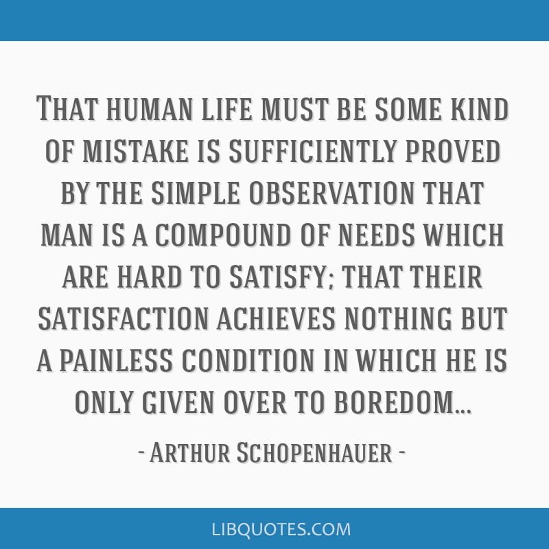 That human life must be some kind of mistake is sufficiently proved by the simple observation that man is a compound of needs which are hard to...