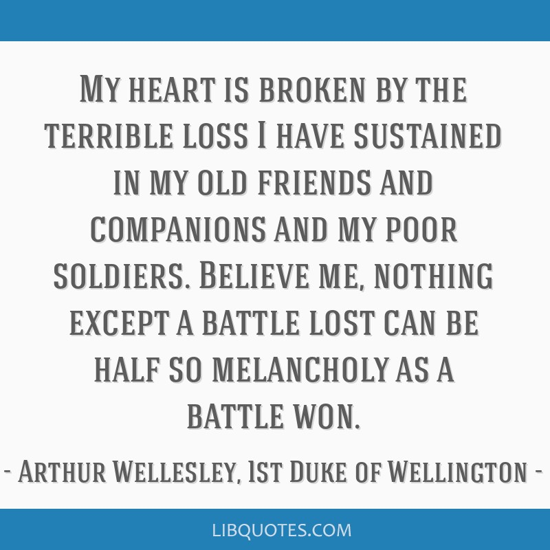 My heart is broken by the terrible loss I have sustained in my old friends and companions and my poor soldiers. Believe me, nothing except a battle...