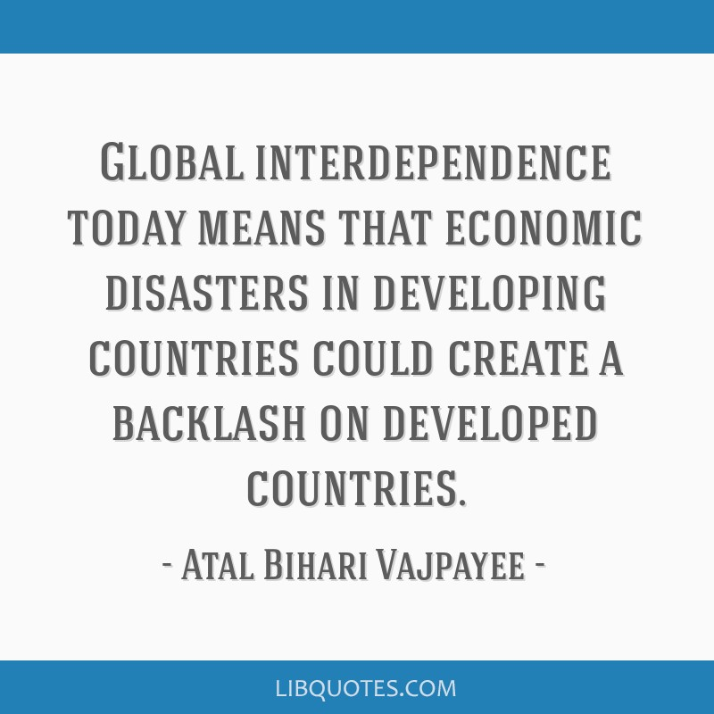 Global interdependence today means that economic disasters in developing countries could create a backlash on developed countries.