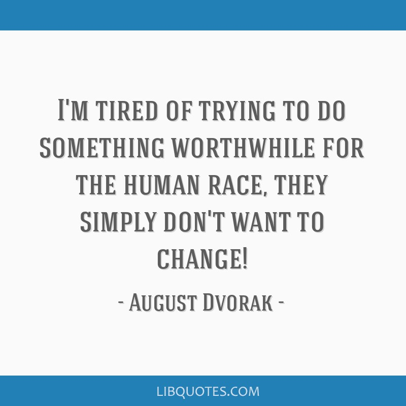 I\'m tired of trying to do something worthwhile for the human ...