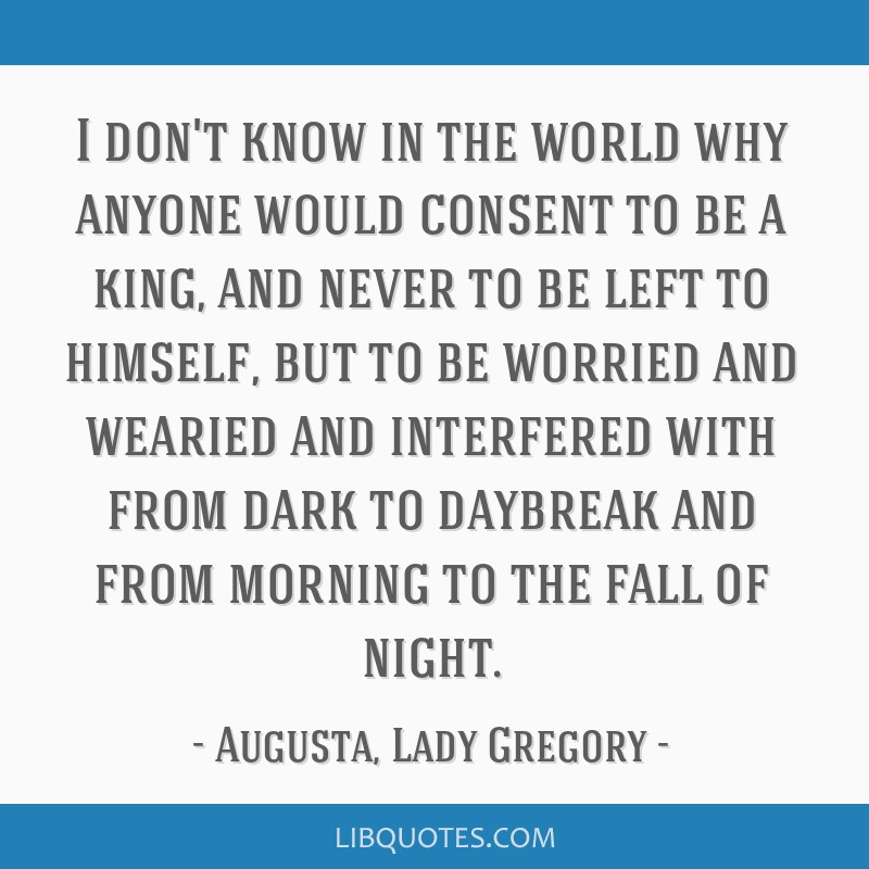 I don't know in the world why anyone would consent to be a king, and never to be left to himself, but to be worried and wearied and interfered with...