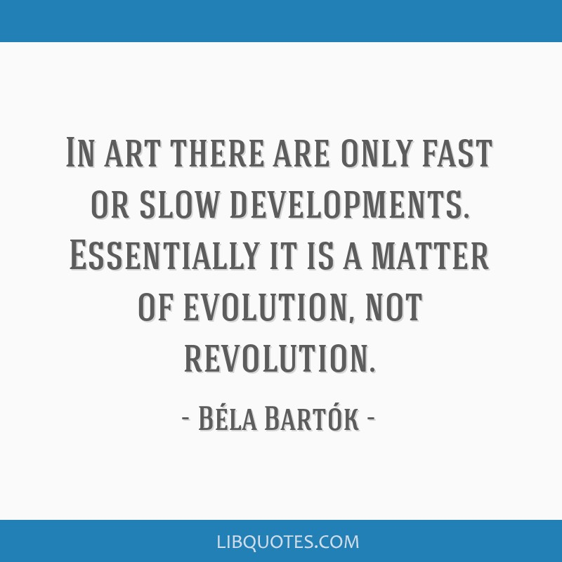 In art there are only fast or slow developments. Essentially it is a matter of evolution, not revolution.