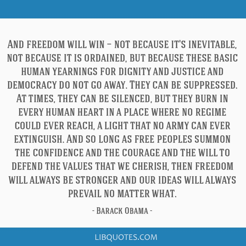 And freedom will win — not because it's inevitable, not because it is ordained, but because these basic human yearnings for dignity and justice and ...